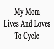 My Mom Lives And Loves To Cycle  T-Shirt