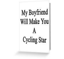 My Boyfriend Will Make You A Cycling Star  Greeting Card