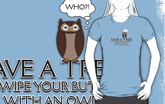 Save A Tree, Wipe Your Butt With An Owl Design 3 Tee by BluAlien
