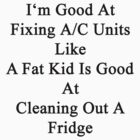 I'm Good At Fixing A/C Units Like A Fat Kid Is Good At Cleaning Out A Fridge  by supernova23