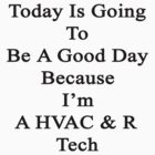 Today Is Going To Be A Good Day Because I'm A HVAC & R Tech  by supernova23