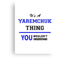 It's a YAREMCHUK thing, you wouldn't understand !! Canvas Print