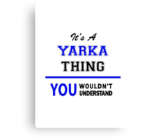 It's a YARKA thing, you wouldn't understand !! Canvas Print