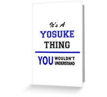 It's a YOSUKE thing, you wouldn't understand !! Greeting Card