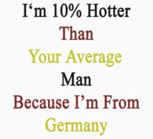 I'm 10% Hotter Than Your Average Man Because I'm From Germany  by supernova23