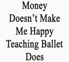 Money Doesn't Make Me Happy Teaching Ballet Does  by supernova23