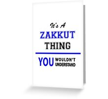 It's a ZAKKUT thing, you wouldn't understand !! Greeting Card