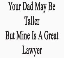 Your Dad May Be Taller But Mine Is A Great Lawyer  by supernova23