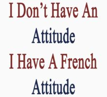 I Don't Have An Attitude I Have A French Attitude  by supernova23