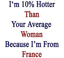 I'm 10% Hotter Than Your Average Woman Because I'm From France  by supernova23
