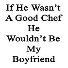 If He Wasn't A Good Chef He Wouldn't Be My Boyfriend  by supernova23