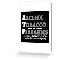 Alcohol Tobacco and Firearms Should Be A Convenience Store Not A Government Agency Funny Geek Nerd Greeting Card