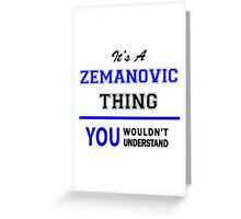 It's a ZEMANOVIC thing, you wouldn't understand !! Greeting Card