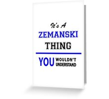 It's a ZEMANSKI thing, you wouldn't understand !! Greeting Card