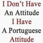 I Don't Have An Attitude I Have A Portuguese Attitude  by supernova23
