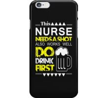 THIS NURSE NEEDS A SHOT ALSO WORKS WELL DO DRINK FIRST iPhone Case/Skin