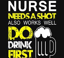 THIS NURSE NEEDS A SHOT ALSO WORKS WELL DO DRINK FIRST by BADASSTEES
