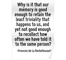 Why is it that our memory is good enough to retain the least triviality that happens to us, and yet not good enough to recollect how often we have told it to the same person? Poster