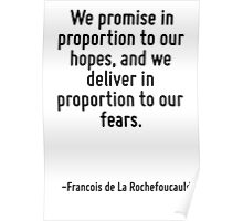 We promise in proportion to our hopes, and we deliver in proportion to our fears. Poster