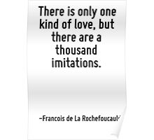 There is only one kind of love, but there are a thousand imitations. Poster