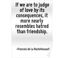 If we are to judge of love by its consequences, it more nearly resembles hatred than friendship. Poster