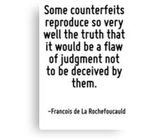 Some counterfeits reproduce so very well the truth that it would be a flaw of judgment not to be deceived by them. Canvas Print