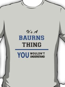 It's a BAURNS thing, you wouldn't understand !! T-Shirt