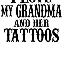 I LOVE MY GRANDMA AND HER TATTOOS by BADASSTEES