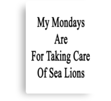 My Mondays Are For Taking Care Of Sea Lions  Canvas Print