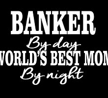 BANKER By Day WORLD'S BEST MOM By Night by fancytees