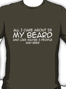 All I care about is my beard and like 3 people and beer T-Shirt