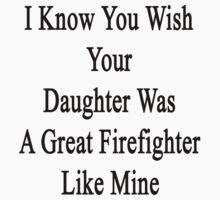 I Know You Wish Your Daughter Was A Great Firefighter Like Mine  by supernova23