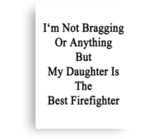 I'm Not Bragging Or Anything But My Daughter Is The Best Firefighter  Canvas Print