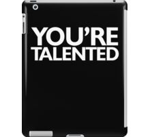 You're talented iPad Case/Skin