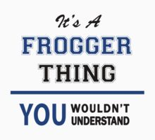 It's a FROGGER thing, you wouldn't understand !! by thinging