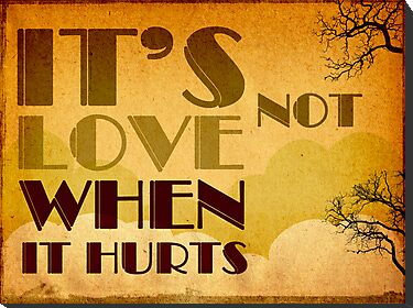 It's not love when it hurts... by buyart