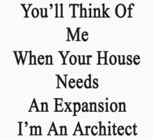 You'll Think Of Me When Your House Needs An Expansion I'm An Architect  T-Shirt