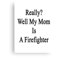 Really? Well My Mom Is A Firefighter  Canvas Print