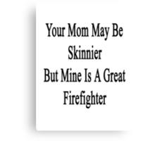 Your Mom May Be Skinnier But Mine Is A Great Firefighter  Canvas Print