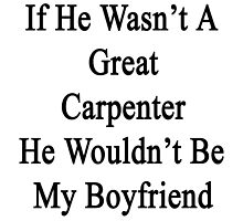If He Wasn't A Great Carpenter He Wouldn't Be My Boyfriend  by supernova23