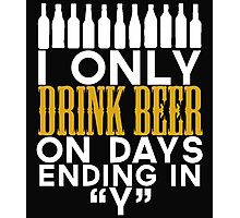 """I ONLY DRINK BEER ON DAYS ENDING IN """"Y"""" Photographic Print"""
