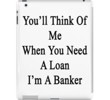 You'll Think Of Me When You Need A Loan I'm A Banker  iPad Case/Skin