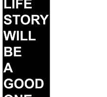 My Life Story Will Be A Good One. by foreversarahx