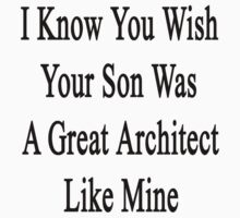 I Know You Wish Your Son Was A Great Architect Like Mine  by supernova23