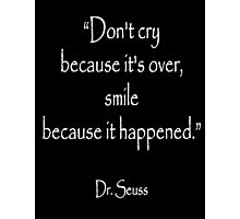 """Don't cry because it's over, smile because it happened."" Dr. Seuss, White on Black Photographic Print"
