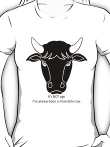 It's Not Age: I've Always Been A Miserable Cow T-Shirt