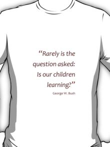 Is our children learning... (Jaw-dropping Bushisms) T-Shirt