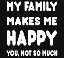 My Family Makes Me Happy You, Not So Much - Tshirts & Hoodies by custom222