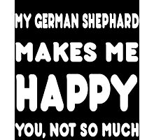 My German Shephard Makes Me Happy You, Not So Much - Tshirts & Hoodies Photographic Print