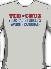 Ted Cruz - Your Racist Uncle's Favorite Candidate T-Shirt